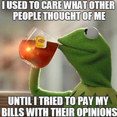 I used to care what other people thought of me until I tried to pay my bills with their opinions.