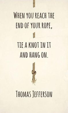 When you reach the end of your rope tie a knot in it and hang on | Anonymous ART of Revolution
