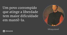 Um povo corrompido que atinge a liberdade tem maior dificuldade em mantê-la. — Maquiavel