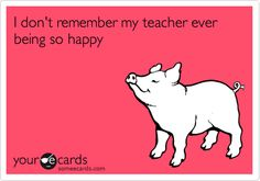 I don't remember my teacher ever being so happy.