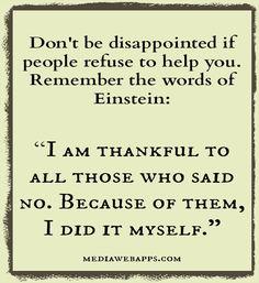 助けてくれる人がいなくてもがっかりするな。「私は助けてくれなかった人に感謝している。なぜなら、彼らのおかげで、全部自分でやれたのだから。」アインシュタイン