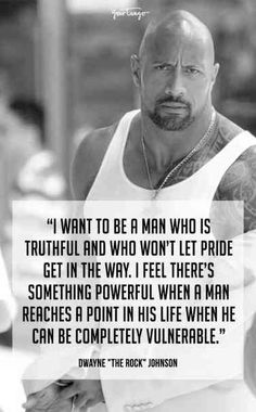 """""""I want to be a man who is truthful and who won't let pride get in the way. I feel there's something powerful when a man reaches a point in his life when he can be completely vulnerable."""" —Dwayne """"The Rock"""" Johnson Dwayne Johnson Quotes, The Rock Dwayne Johnson, Rock Johnson, Dwayne The Rock, You Rock Quotes, Life Quotes, Wisdom Quotes, Success Quotes, Christine Caine"""