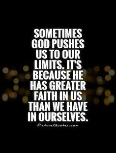 Sometimes God pushes us to our limits. It's because he has greater faith in us than we have in ourselves. Picture Quotes.