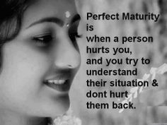 """""""Perfect maturity is when a person hurts you, and you try to understand their situation and don't hurt them back."""""""