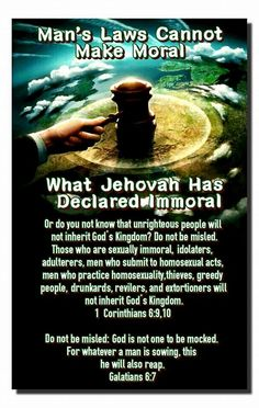 Man's Laws Cannot Make Moral What Jehovah Has Declared Immoral Or do you not know that unrighteous people will not inherit God's Kingdom? Do not be misled. Those who are sexually immoral, idolaters, adulterers, men who submit to homosexual acts, men who practice homosexuality,thieves, greedy people, drunkards, revilers, and extortioners will not inherit God's Kingdom. 1 Corinthians 6:9,10 Do not be misled: God is not one to be mocked. For whatever a man is sowing, this he will also reap…
