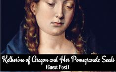 Katherine of Aragon and Her Pomegranate Seeds (Guest Post)