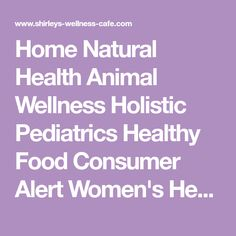Home Natural Health Animal Wellness Holistic Pediatrics Healthy Food Consumer Alert Women's Health Sign-Up for Shirley's Newsletter How to Restore An Animal's Immune System Failure Will F