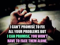 I can't promise to fix all your problems but I can promise, you won't have to face them alone.