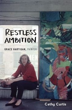 Restless Ambition: Grace Hartigan, Painter by Cathy Curtis