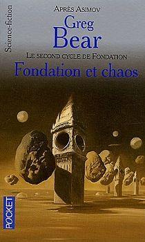 Fondation et chaos Greg BEAR  Titre original : Foundation and chaos, 1998 Science Fiction  - Cycle : Fondation (le second cycle de)  vol. 2  Illustration de Wojtek SIUDMAK POCKET, coll. Science-Fiction / Fantasy n° 5792, dépôt légal : octobre 2002