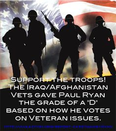 "Support our Troops! Don't vote for Romney/Ryan. Ryan gets a ""D"" for how he votes on veteran issues. See his grade here...http://iavaaction.org/report-card?name=Ryan"