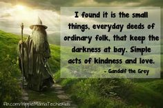I found it is the small things, everyday deeds of ordinary folk, that keep the darkness at bay.  Simple acts of kindness and love.  ~Gandolf the Grey