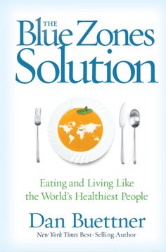 The Blue Zones Solution By: Dan Buettner. Inspiring stories, studies and tips from the world's healthiest and longest living populations.