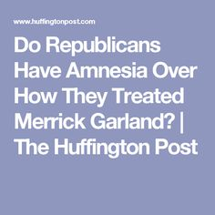Do Republicans Have Amnesia Over How They Treated Merrick Garland? | The Huffington Post