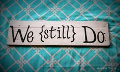 We {still} Do. Idea for sign in master bedroom
