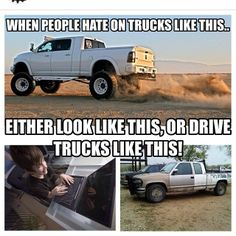When People hate on trucks Like This , either look like this, or drive trucks like this. Dodge Ram 1500 Dodge Ram 2500 Dodge Ram 3500 Cummins Ford F350 Ford F250 Ford F150 Chevy Duramax Silverado 7.3 Powerstroke