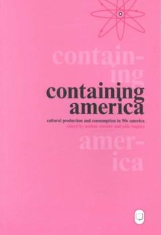 Containing America: Cultural Production And Consumption in 50s America