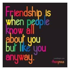 Friendship is when people know all about you but like you anyway.