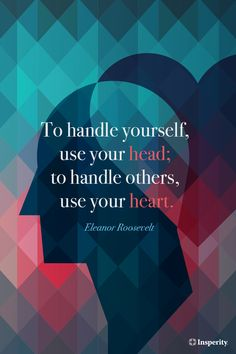 """""""To handle yourself, use your head; to handle others, use your heart."""" ~ Eleanor Roosevelt #leadership #inspiration #quote http://www.insperity.com/blog/?insperity_topic=leadership-and-management&keywords=&paged=1?utm_source=pinterest&utm_medium=post&utm_campaign=outreach&PID=SocialMedia"""