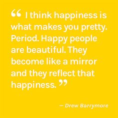 I think happiness is what makes you pretty. Period. Happy people are beautiful. They become like a mirror and they reflect that happiness.  — Drew Barrymore