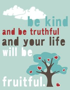 Be kind and be truthful and your life will be fruitful.