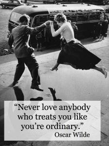 """""""Never love anybody who treats you like you're ordinary.""""  ~ Oscar Wilde"""
