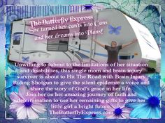 """She turned her cant's into Cans   and dreams into Plans...""  Join this single mom and brain injury survivor on her journey of faith to give brain injury a voice and provide her little girl with a bright future.  www.thebutterflyexpress.com"