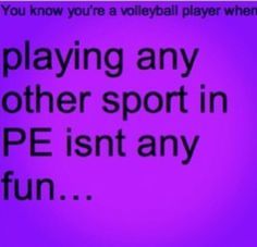 That's bad but its even worse trying to play volleyball in a court the size of my room where i can't jump serve because it always goes out, we aren't allowed to hit and nobody knows how to play and every triggers you