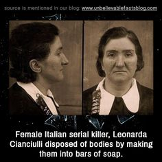 Female Italian serial killer, Leonarda Cianciulli disposed of bodies by making them into bars of soap.