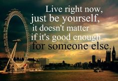 Live Right Now...Just Be Yourself...It Doesn't Matter If It's Good Enough For Someone Else....The Middle--Jimmy Eat World