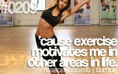 Reason #209 To Be Fit: 'cause exercise motivates me in other areas in life.