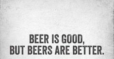 Beer is good but beers are better..... #beerquotes Beer Fest, Beer Is Good, Best Beer, Beer Pong, Beer Quotes, Beer Drinking Quotes, Alcohol Quotes, Alcohol Signs, Alcohol Humor
