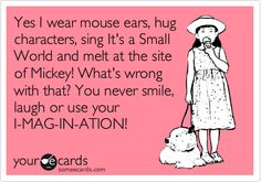 Yes I wear mouse ears, hug characters, sing It's A Small World, and melt at the site of Mickey! What's wrong with that? You never smile, laugh, or use your I-MAG-IN-ATION!