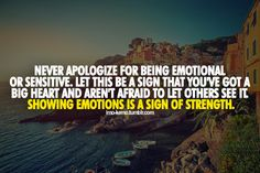 Your emotions are one of the things I LOVE about you! I have trouble with this...still true though!