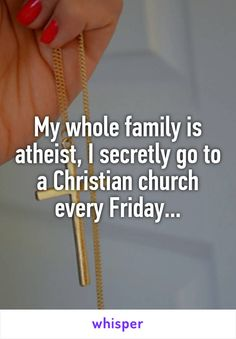 My whole family is atheist, I secretly go to a Christian church every Friday...