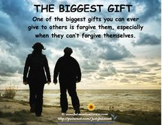 One of the biggest gifts you can do for others is forgive them when they can't forgive themselves.  Can you think of one the biggest gifts you can give to others? I would love to make some into posts with your attribution!