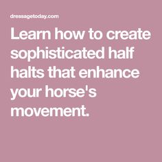 Learn how to create sophisticated half halts that enhance your horse's movement.