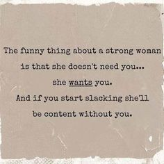 The funny thing about a strong woman is that she doesn't need you..she wants you..And if you start slacking she'll be content without you..
