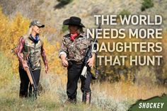 True. My daughter's love to hunt.