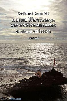 Der Mensch kann nicht zu neuen Ufern vordringen, wenn er nicht den Mut aufbringt, die alten zu verlassen. André Gide