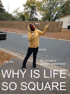 Lol WHY IS LIFE SO SQUARE <--- Very laff, much Hoodie.  Wow.  Confuse.