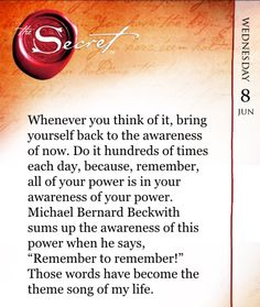 "Whenever you think of it, bring yourself back to the awareness of now. Do it hundreds of times each day, because, remember, all of your power is in your awareness of your power. Michael Bernard Beckwith sums up the awareness of this power when he says, ""R"