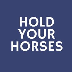 Hold Your Horses - 24 Phrases Only Southerners Use - Southernliving. Stop right there! This one may be self-explanatory, but we can imagine it originating back in the days of stagecoaches, when horse-and-buggy pairs filled the streets. If you hear this one, it's best to slow down.