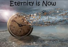 Eternity is not some future event. It does not begin somewhere in your future. It is not limited to life after death. Eternity is now, and it always has been.