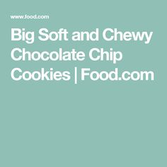 Big Soft and Chewy Chocolate Chip Cookies | Food.com