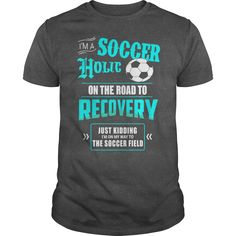 IM A SOCCER HOLIC ON THE ROAD TO RECOVERY JUST KIDDING IM ON MY WAY TO THE SOCCER FIELD T-Shirts, Hoodies, Sweaters