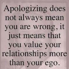 """Apologizing does not always mean you are wrong; it just means that you value your relationships more than your ego."" 