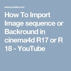 How To Import Image sequence or Backround in cinema4d R17 or R 18 - YouTube