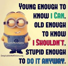 Young enough to know i can
