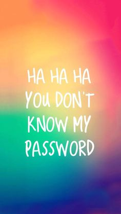 Ha ha ha you don't know my password